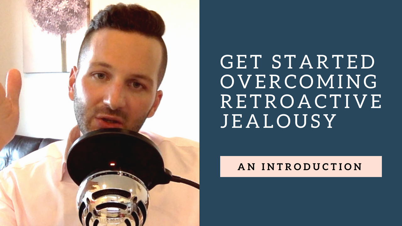 #11 – Overcoming Retroactive Jealousy: An Introduction (With Me!)